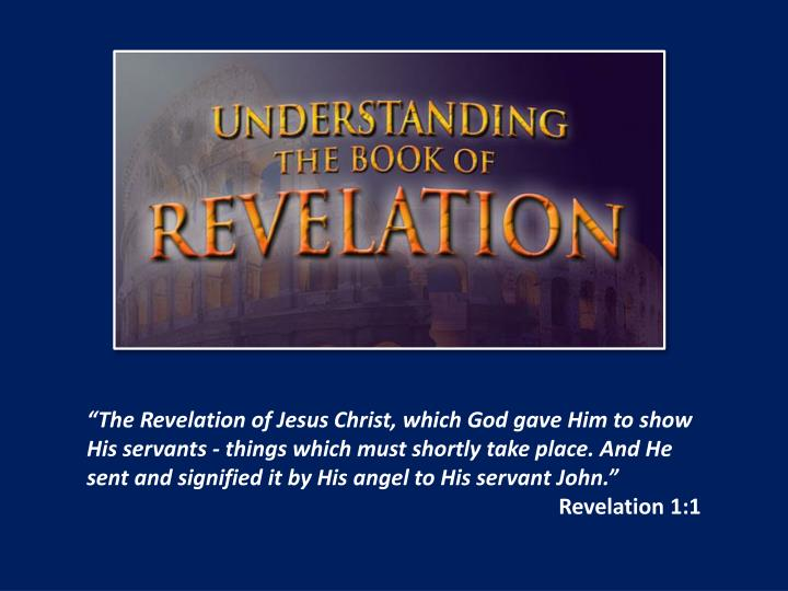 """The Revelation of Jesus Christ, which God gave Him to show His servants - things which must shortly take place. And He sent and signified it by His angel to His servant"