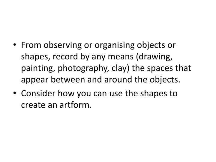 From observing or organising objects or shapes, record by any means (drawing, painting, photography,...