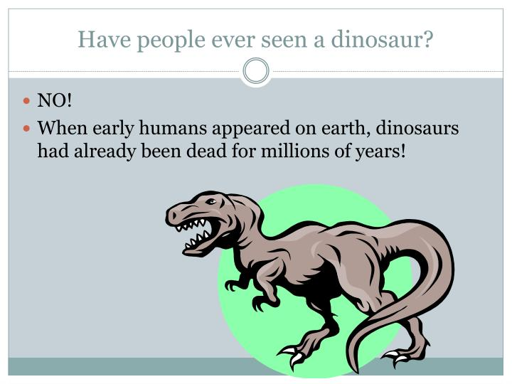 Have people ever seen a dinosaur