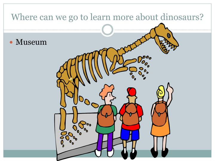 Where can we go to learn more about dinosaurs?