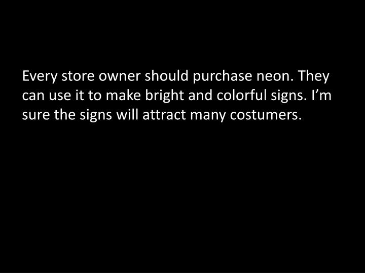 Every store owner should purchase neon. They can use it to make bright and colorful signs. I'm sure the signs will attract