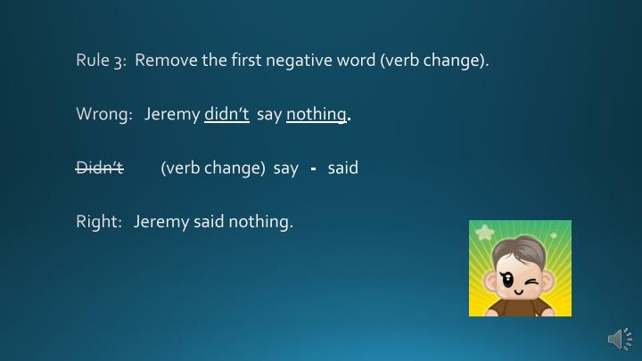 Rule 3:  Remove the first negative word (verb change).