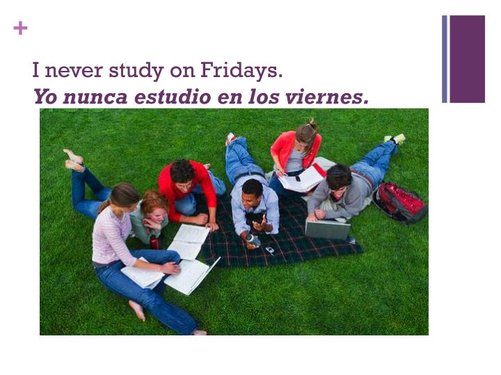 I never study on Fridays.