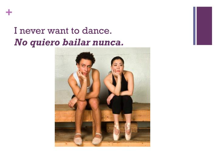 I never want to dance.