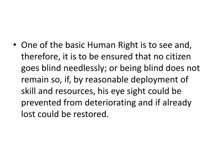 One of the basic Human Right is to see and, therefore, it is to be ensured that no citizen goes blind needlessly; or being blind does not remain so, if, by reasonable deployment of skill and resources, his eye sight could be prevented from deteriorating and if already lost could be restored.