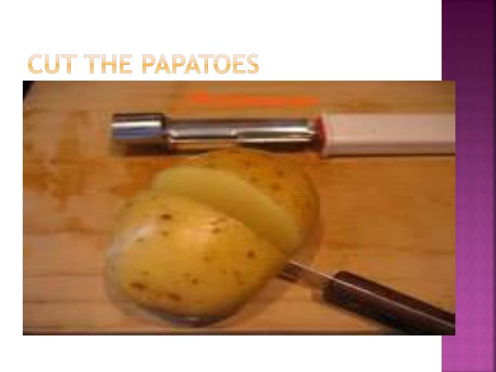 Cut the papatoes
