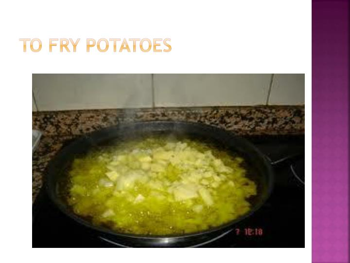 To fry potatoes