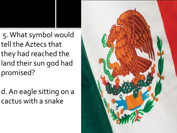 5. What symbol would tell the Aztecs that they had reached the land their sun god had promised?