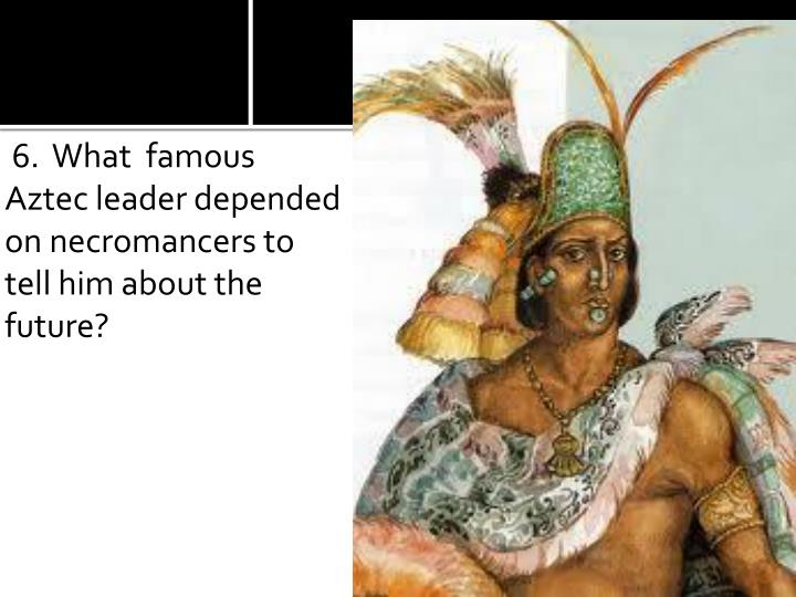 6.  What  famous Aztec leader depended on necromancers to tell him about the future?