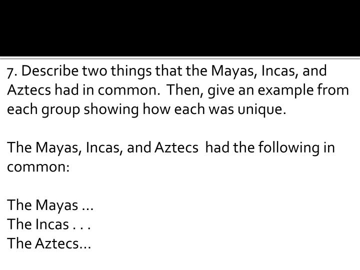 7. Describe two things that the Mayas, Incas, and Aztecs had in common.  Then, give an example from each group showing how each was unique.