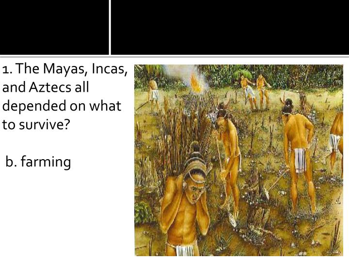 1. The Mayas, Incas, and Aztecs all depended on what to survive?