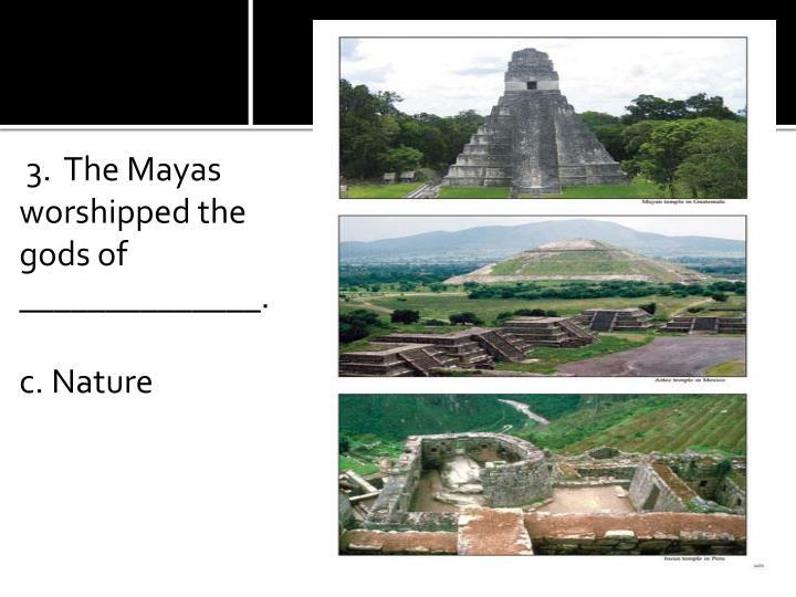 3.  The Mayas worshipped the gods of ______________.
