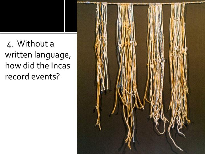 4.  Without a written language, how did the Incas record events?