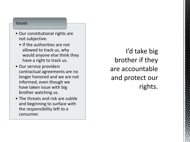 I'd take big brother if they are accountable and protect our rights.