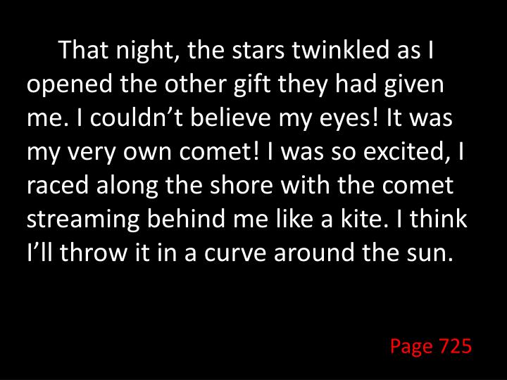 That night, the stars twinkled as I opened the other gift they had given me. I couldn't believe my eyes! It was my very own comet! I was so excited, I raced along the shore with the comet streaming behind me like a kite. I think I'll throw it in a curve around the sun.