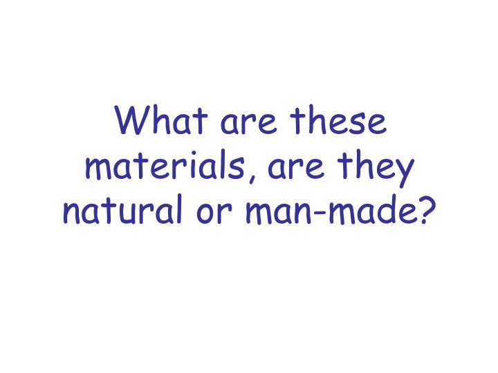 What are these materials, are they natural or man-made?