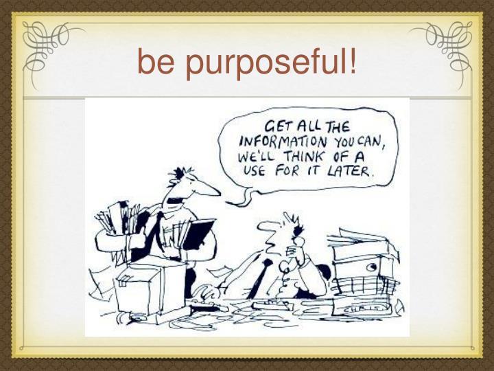 be purposeful!