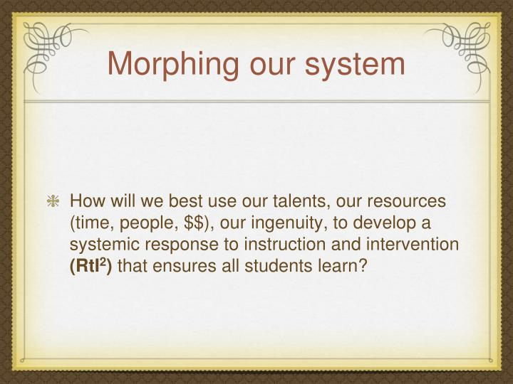 Morphing our system
