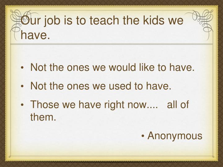 Our job is to teach the kids we have.