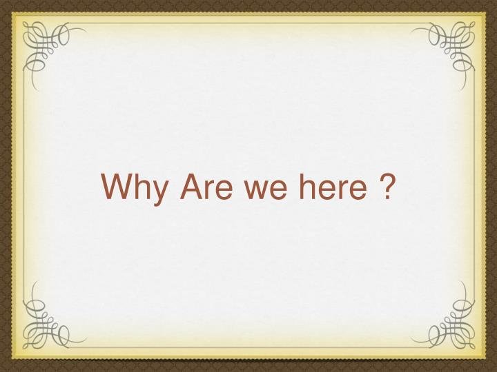 Why Are we here ?