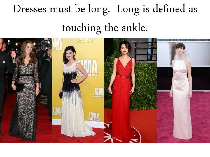 Dresses must be long.  Long is defined as touching the ankle.