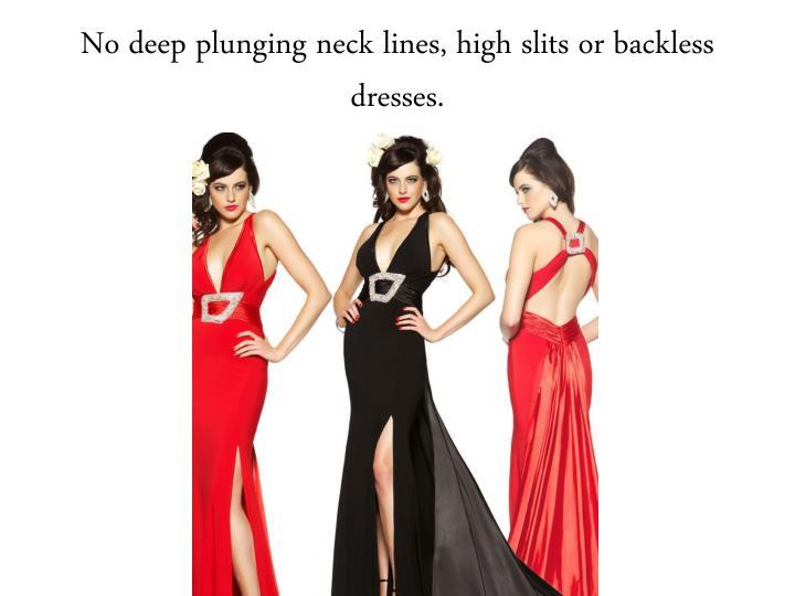 No deep plunging neck lines, high slits or backless dresses.
