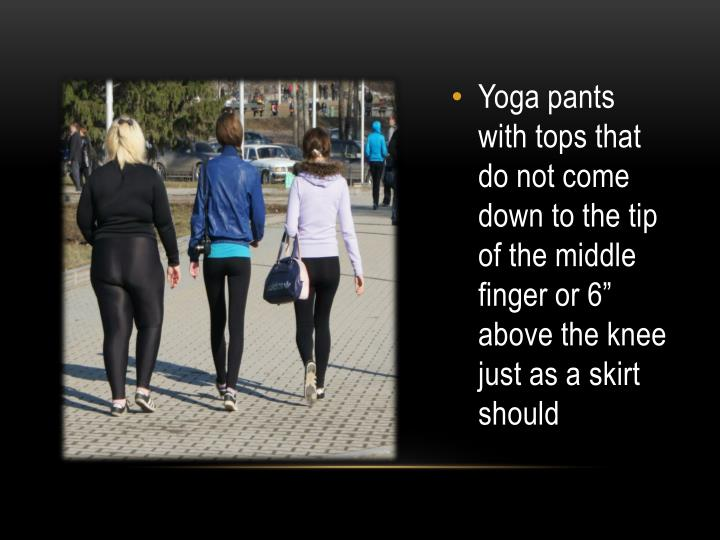 """Yoga pants with tops that do not come down to the tip of the middle finger or 6"""" above the knee just as a skirt should"""