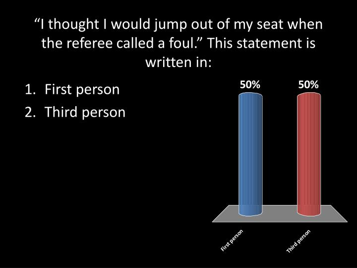 """""""I thought I would jump out of my seat when the referee called a foul."""" This statement is written in:"""