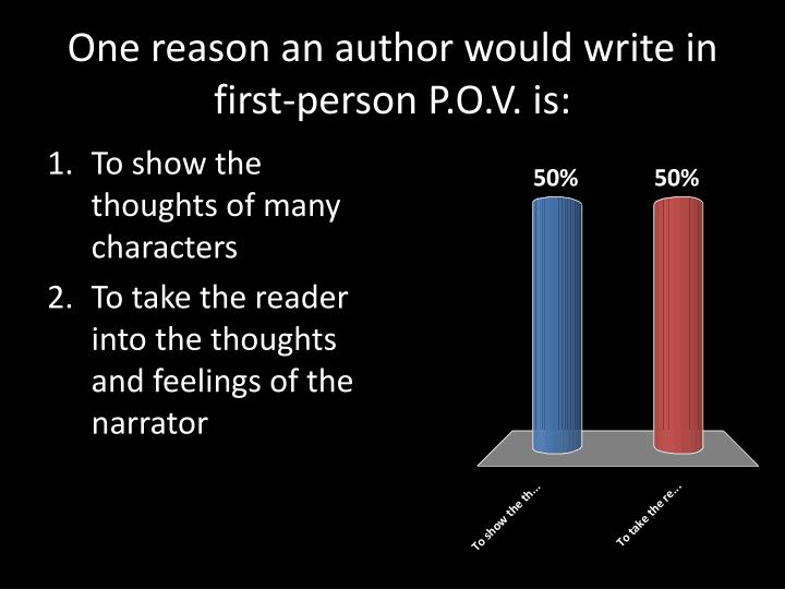 One reason an author would write in first-person P.O.V. is: