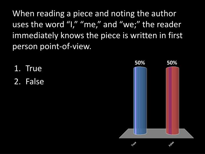 """When reading a piece and noting the author uses the word """"I,"""" """"me,"""" and """"we;"""" the reader immediately knows the piece is written in first person point-of-view."""