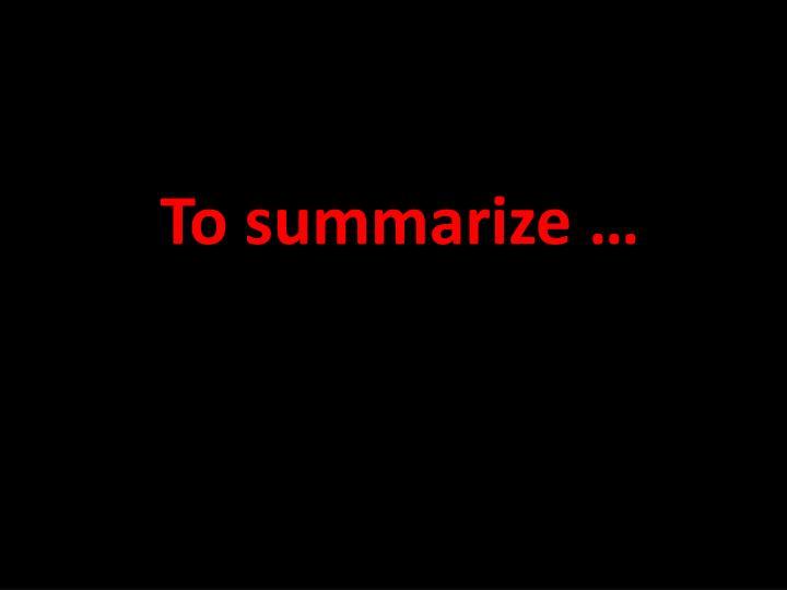 To summarize …
