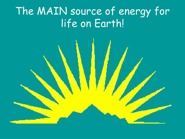 The MAIN source of energy for life on Earth!