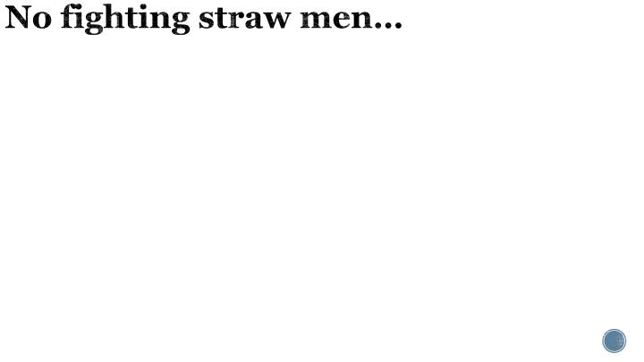 No fighting straw men…