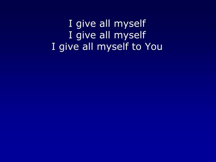 I give all myself