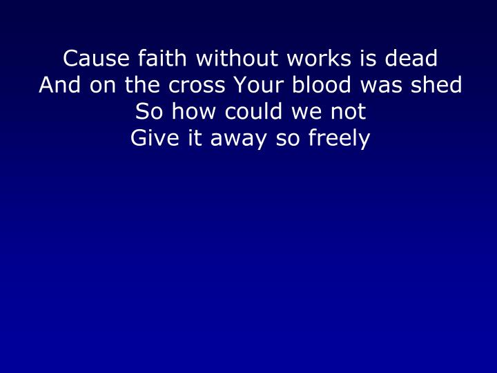 Cause faith without works is dead