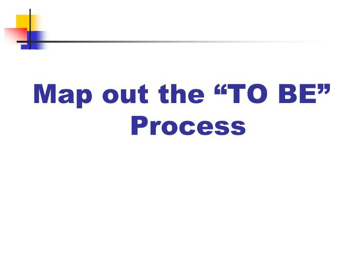 "Map out the ""TO BE"""