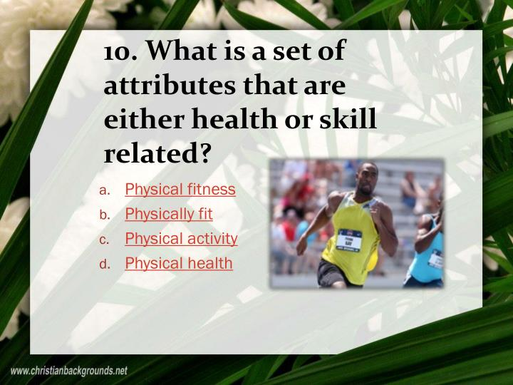 10. What is a set of attributes that are either health or skill related?
