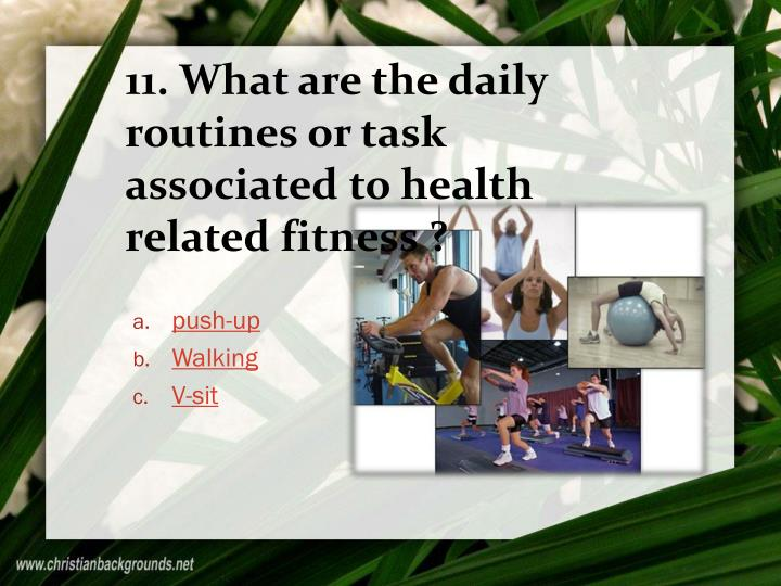 11. What are the daily routines or task associated to health related fitness ?