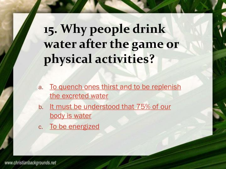 15. Why people drink water after the game or physical activities?