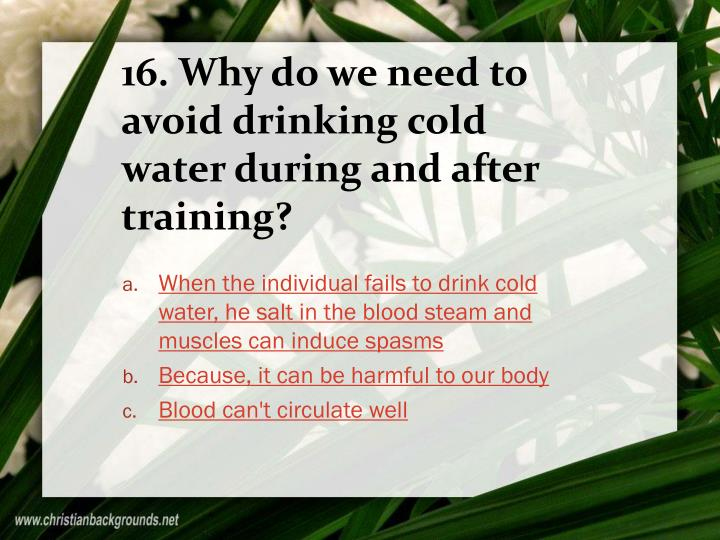 16. Why do we need to avoid drinking cold water during and after training?