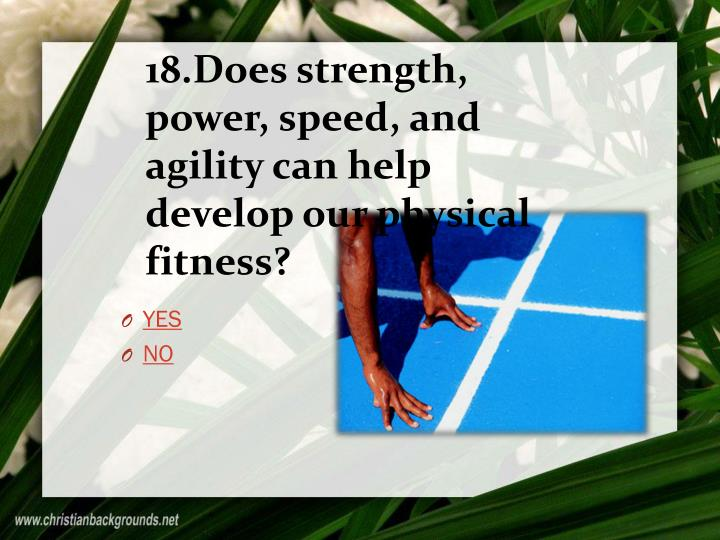 18.Does strength, power, speed, and agility can help develop our physical fitness?