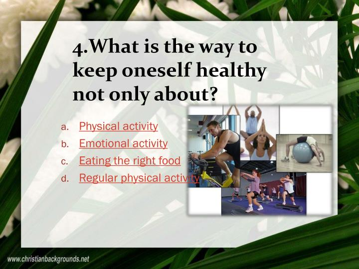 4.What is the way to keep oneself healthy not only about?