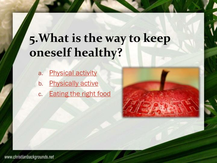5.What is the way to keep oneself healthy?