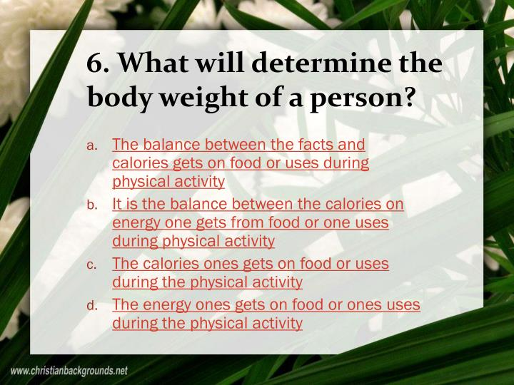 6. What will determine the body weight of a person?