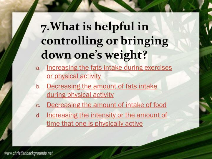 7.What is helpful in controlling or bringing down one's weight?