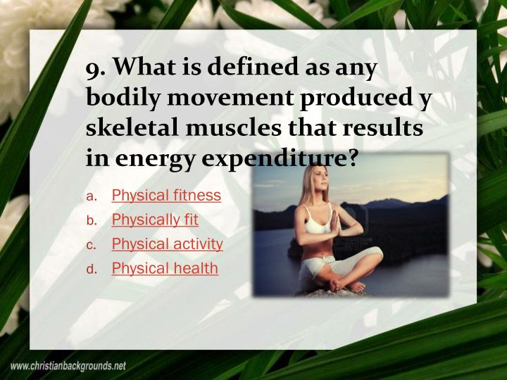 9. What is defined as any bodily movement produced y skeletal muscles that results in energy expenditure?