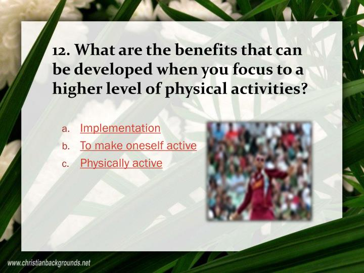 12. What are the benefits that can be developed when you focus to a higher level of physical activities?