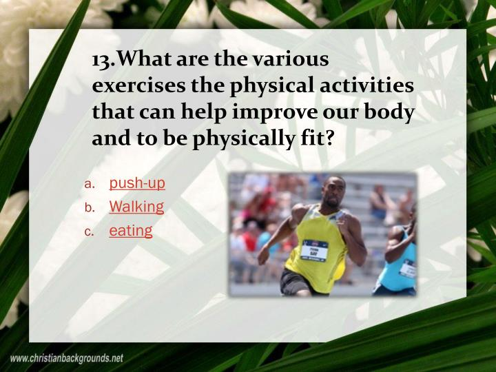 13.What are the various exercises the physical activities that can help improve our body and to be physically fit?