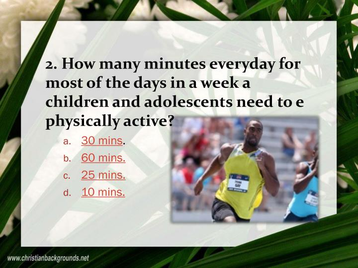 2. How many minutes everyday for most of the days in a week a children and adolescents need to e physically active?