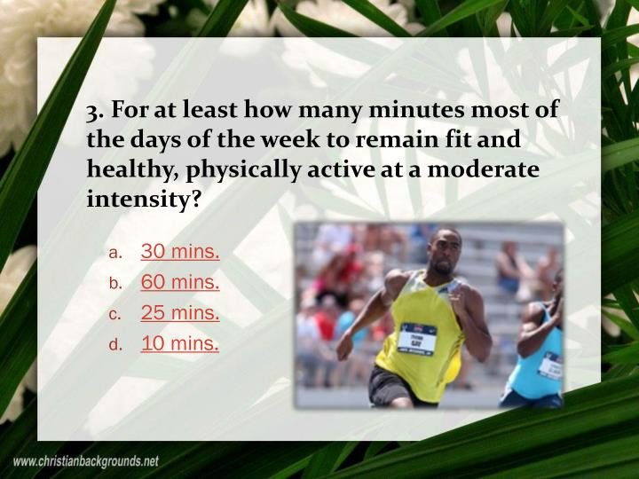 3. For at least how many minutes most of the days of the week to remain fit and healthy, physically active at a moderate intensity?